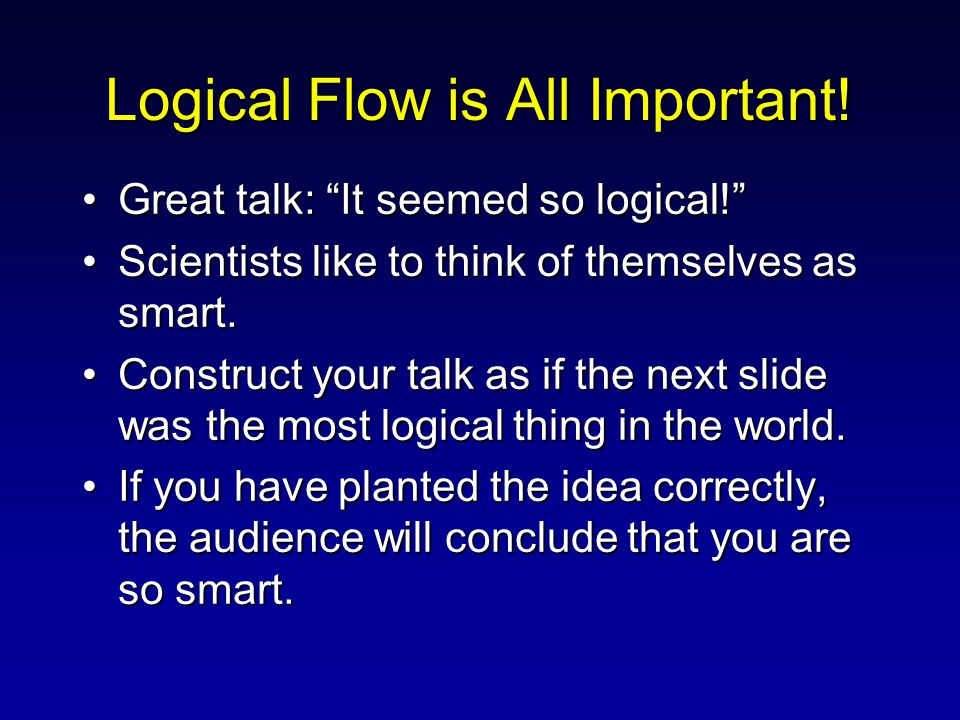 "Logical Flow is All Important! Great talk: ""It seemed so logical!""Great talk: ""It seemed so logical!"" Scientists like to think of themselves as smart."