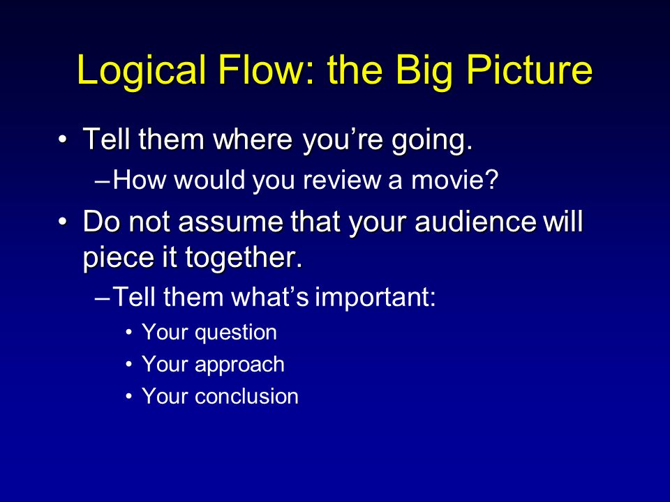 Logical Flow: the Big Picture Tell them where you're going.Tell them where you're going. –How would you review a movie? Do not assume that your audien