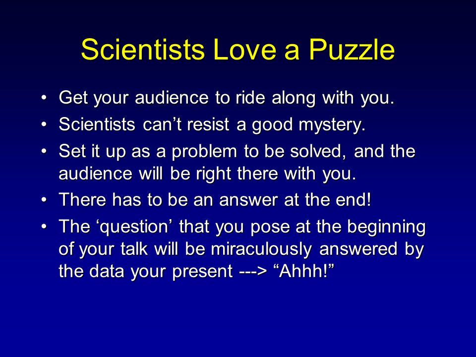 Scientists Love a Puzzle Get your audience to ride along with you.Get your audience to ride along with you. Scientists can't resist a good mystery.Sci