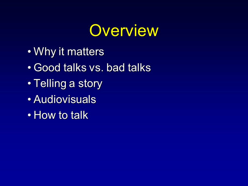 Overview Why it mattersWhy it matters Good talks vs. bad talksGood talks vs. bad talks Telling a storyTelling a story AudiovisualsAudiovisuals How to