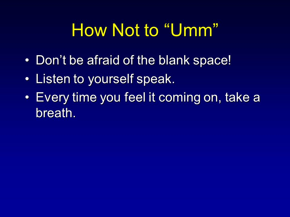 "How Not to ""Umm"" Don't be afraid of the blank space!Don't be afraid of the blank space! Listen to yourself speak.Listen to yourself speak. Every time"