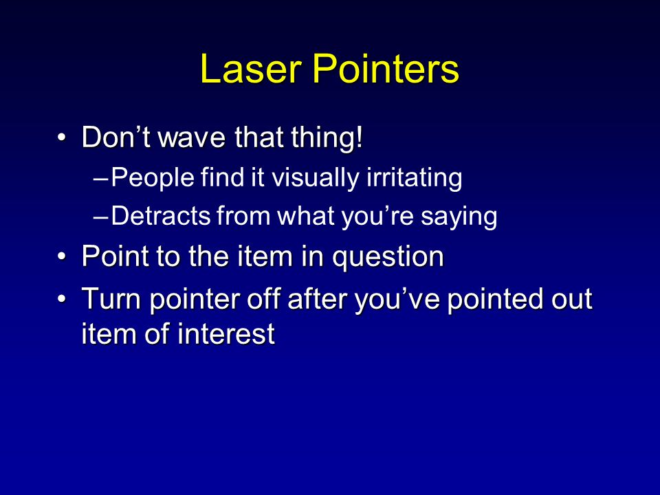 Laser Pointers Don't wave that thing!Don't wave that thing! –People find it visually irritating –Detracts from what you're saying Point to the item in