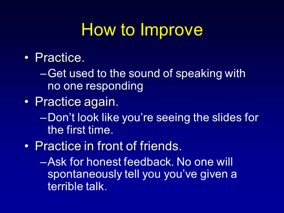 How to Improve Practice.Practice. –Get used to the sound of speaking with no one responding Practice again.Practice again. –Don't look like you're see