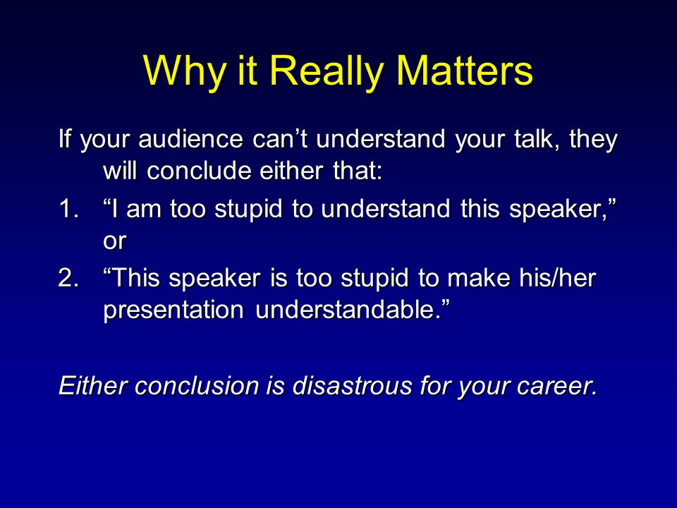 "Why it Really Matters If your audience can't understand your talk, they will conclude either that: 1.""I am too stupid to understand this speaker,"" or"