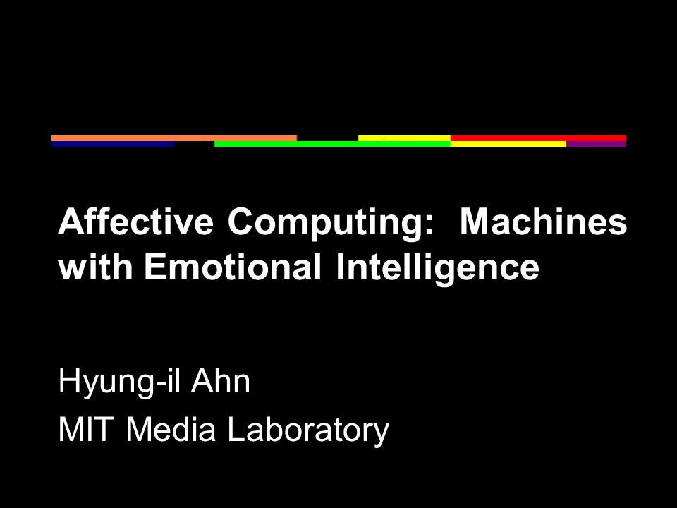 Affective Computing: Machines with Emotional Intelligence Hyung-il Ahn MIT Media Laboratory