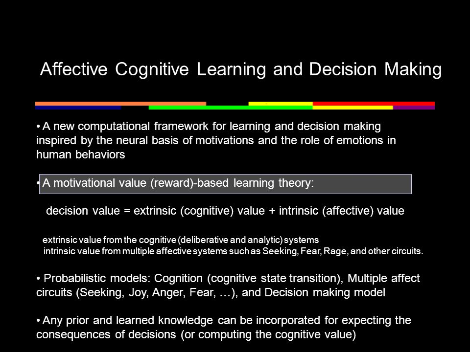 Affective Cognitive Learning and Decision Making A new computational framework for learning and decision making inspired by the neural basis of motivations and the role of emotions in human behaviors A motivational value (reward)-based learning theory: decision value = extrinsic (cognitive) value + intrinsic (affective) value extrinsic value from the cognitive (deliberative and analytic) systems intrinsic value from multiple affective systems such as Seeking, Fear, Rage, and other circuits.