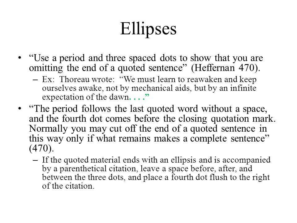 Ellipses Use a period and three spaced dots to show that you are omitting the end of a quoted sentence (Heffernan 470).