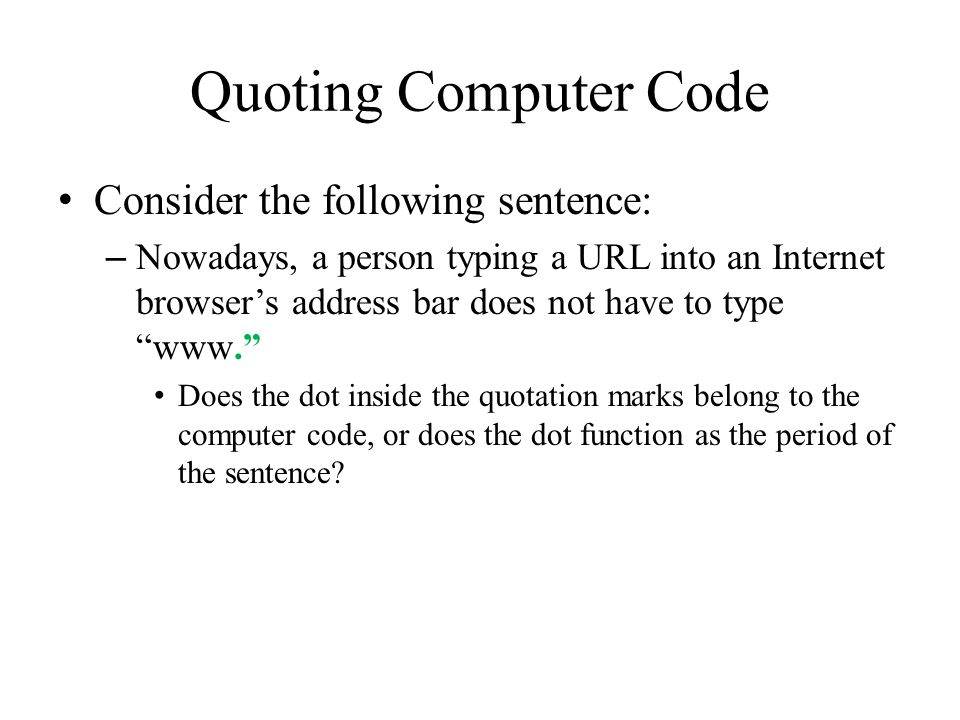 Quoting Computer Code Consider the following sentence: – Nowadays, a person typing a URL into an Internet browser's address bar does not have to type www. Does the dot inside the quotation marks belong to the computer code, or does the dot function as the period of the sentence
