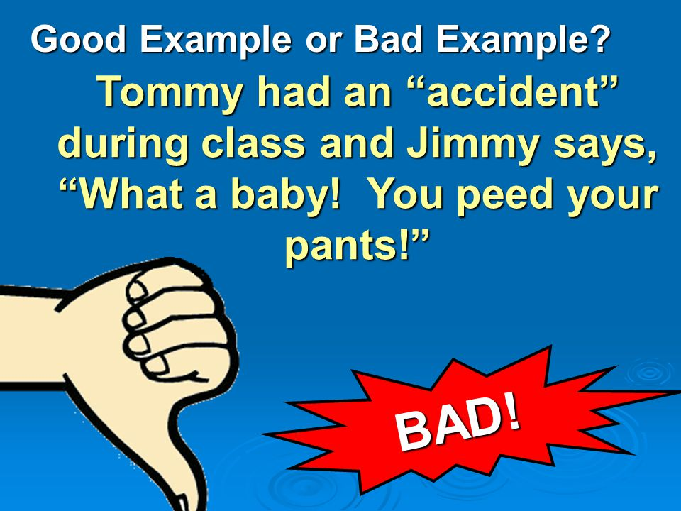 Good Example or Bad Example. Tommy had an accident during class and Jimmy says, What a baby.
