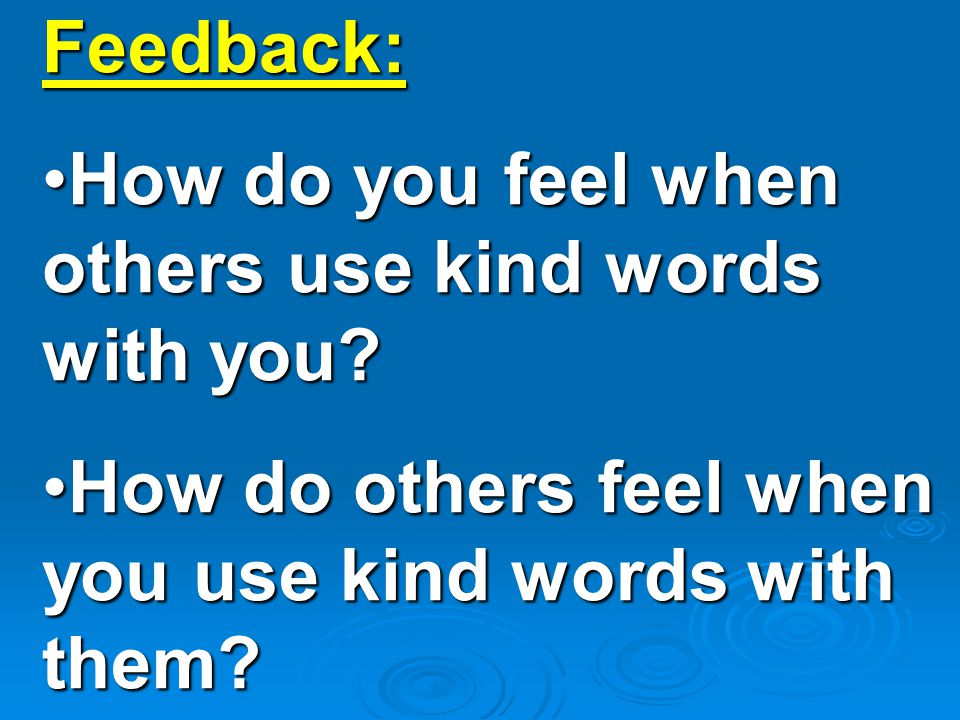 Feedback: How do you feel when others use kind words with you How do you feel when others use kind words with you.