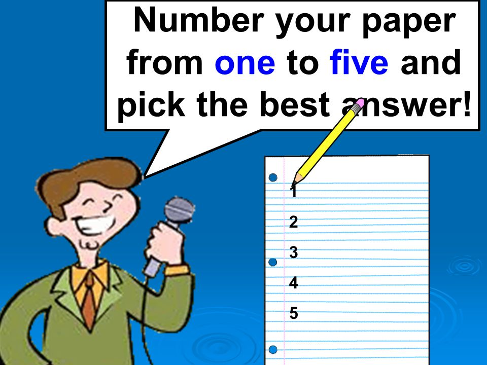 Number your paper from one to five and pick the best answer! 1234512345
