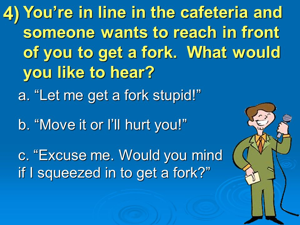 4) a. Let me get a fork stupid! b. Move it or I'll hurt you! c.