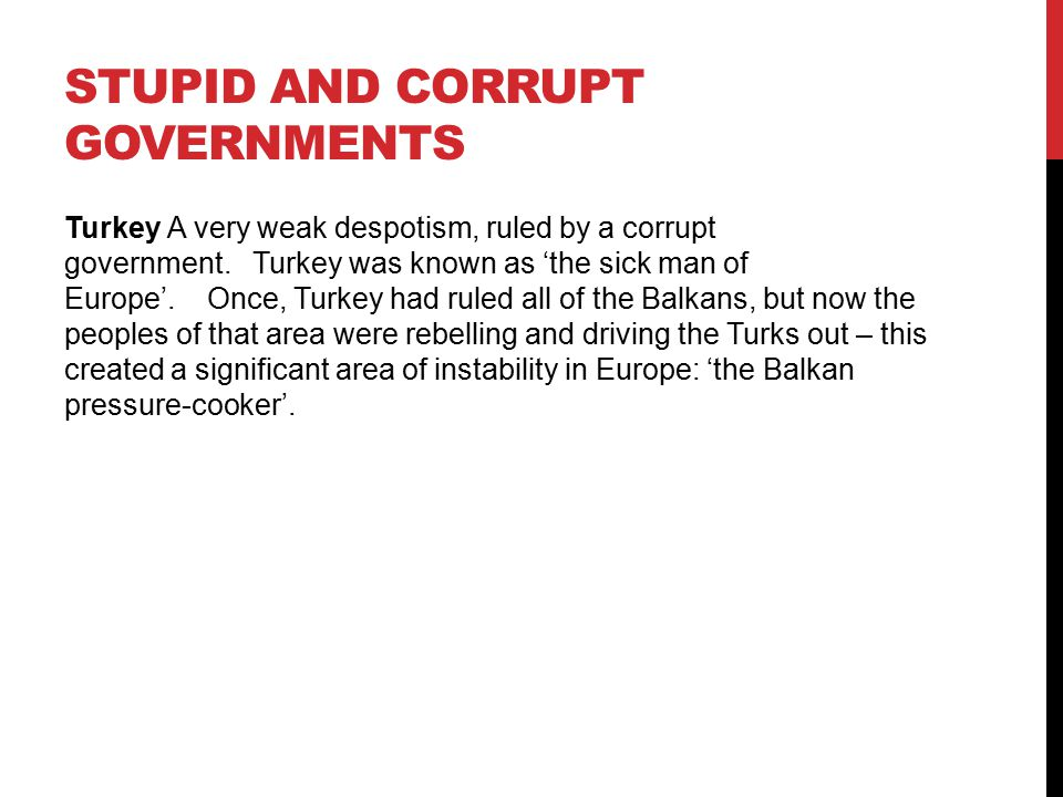 STUPID AND CORRUPT GOVERNMENTS Turkey A very weak despotism, ruled by a corrupt government. Turkey was known as 'the sick man of Europe'. Once, Turkey