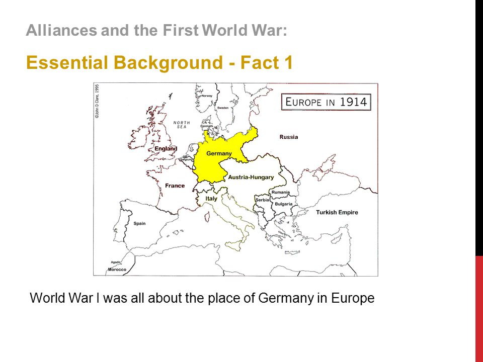 Alliances and the First World War: Essential Background - Fact 1 World War I was all about the place of Germany in Europe