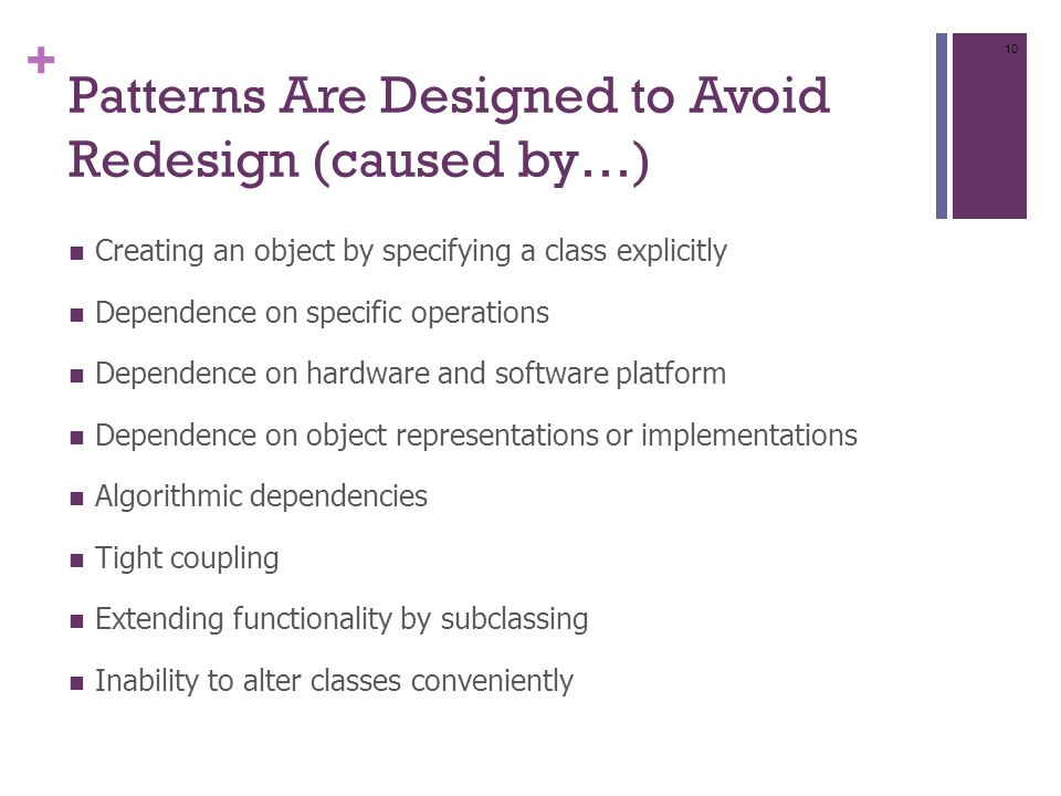 + Patterns Are Designed to Avoid Redesign (caused by…) Creating an object by specifying a class explicitly Dependence on specific operations Dependence on hardware and software platform Dependence on object representations or implementations Algorithmic dependencies Tight coupling Extending functionality by subclassing Inability to alter classes conveniently 10