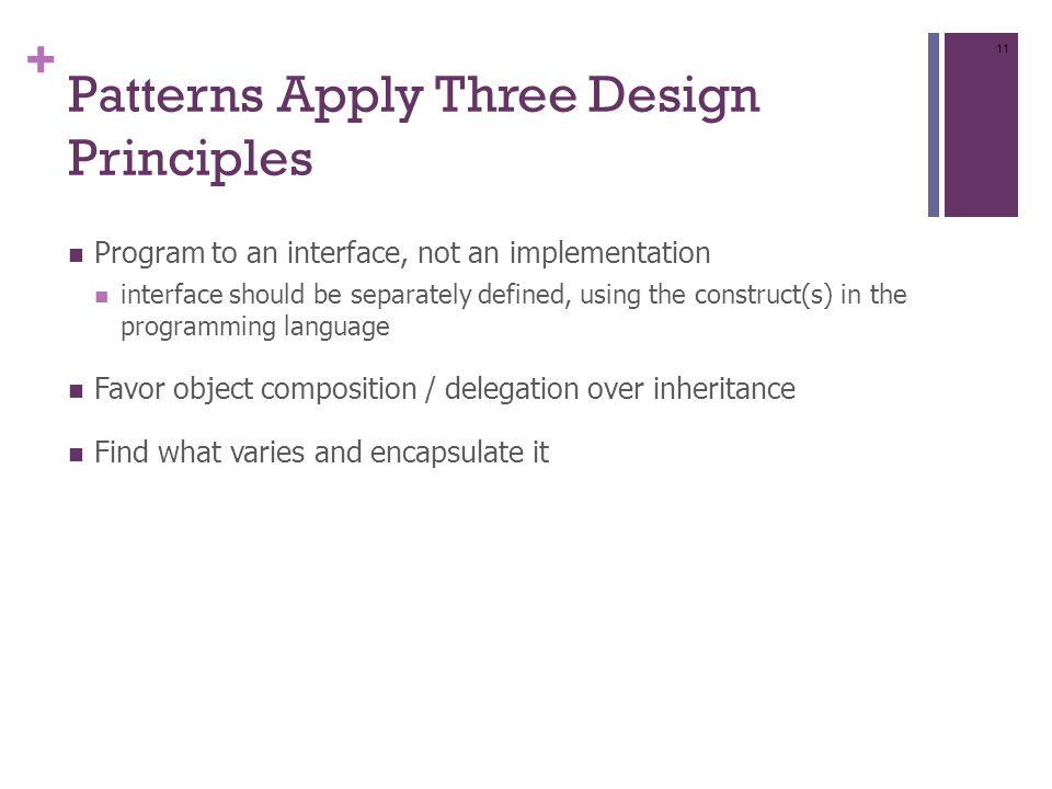 + Patterns Apply Three Design Principles Program to an interface, not an implementation interface should be separately defined, using the construct(s) in the programming language Favor object composition / delegation over inheritance Find what varies and encapsulate it 11