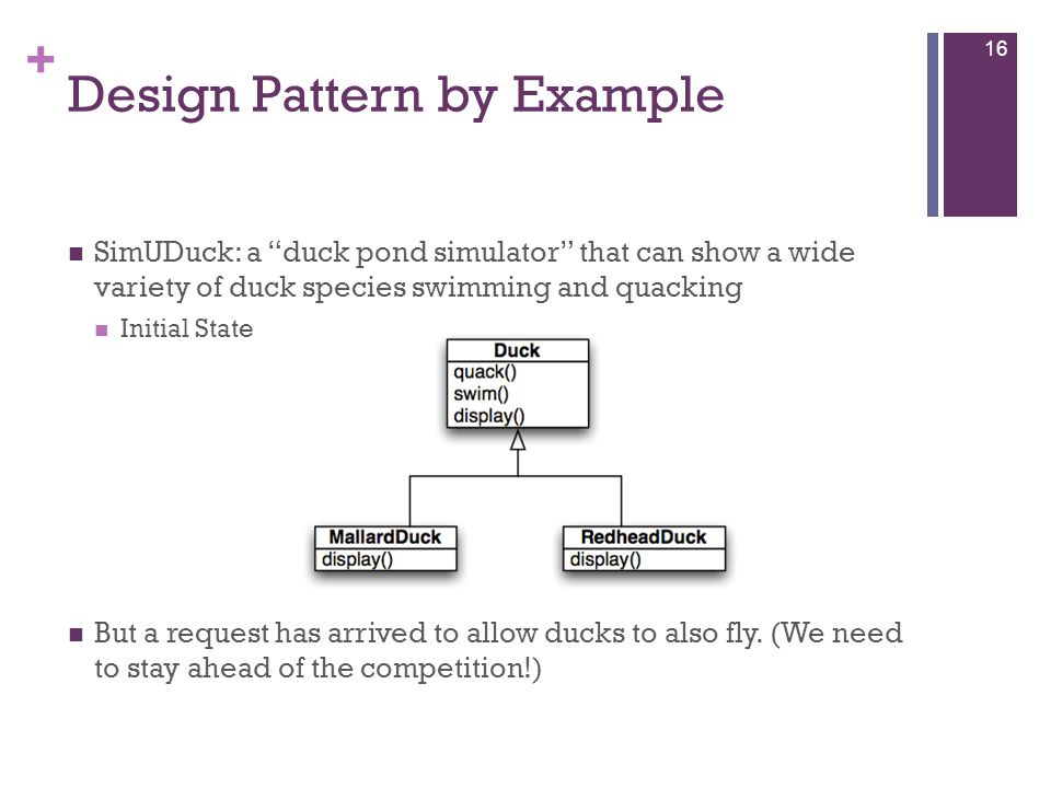+ Design Pattern by Example SimUDuck: a duck pond simulator that can show a wide variety of duck species swimming and quacking Initial State But a request has arrived to allow ducks to also fly.