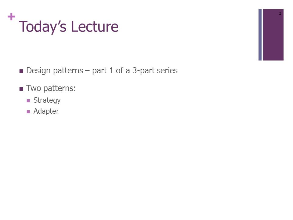 + Today's Lecture Design patterns – part 1 of a 3-part series Two patterns: Strategy Adapter 2