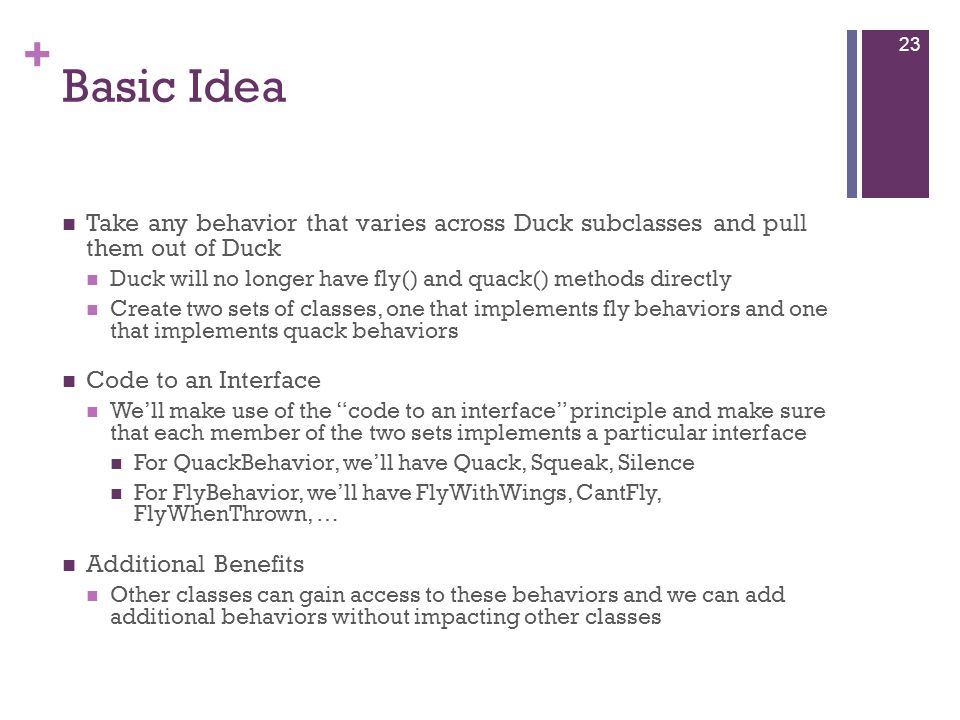 + Basic Idea Take any behavior that varies across Duck subclasses and pull them out of Duck Duck will no longer have fly() and quack() methods directly Create two sets of classes, one that implements fly behaviors and one that implements quack behaviors Code to an Interface We'll make use of the code to an interface principle and make sure that each member of the two sets implements a particular interface For QuackBehavior, we'll have Quack, Squeak, Silence For FlyBehavior, we'll have FlyWithWings, CantFly, FlyWhenThrown, … Additional Benefits Other classes can gain access to these behaviors and we can add additional behaviors without impacting other classes 23