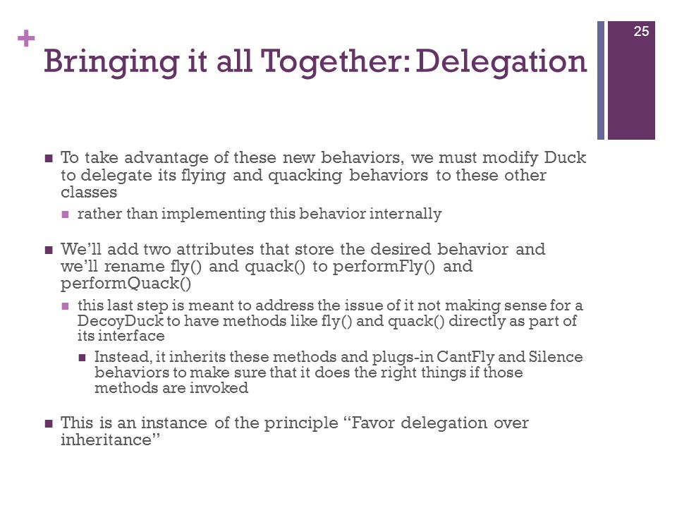 + Bringing it all Together: Delegation To take advantage of these new behaviors, we must modify Duck to delegate its flying and quacking behaviors to these other classes rather than implementing this behavior internally We'll add two attributes that store the desired behavior and we'll rename fly() and quack() to performFly() and performQuack() this last step is meant to address the issue of it not making sense for a DecoyDuck to have methods like fly() and quack() directly as part of its interface Instead, it inherits these methods and plugs-in CantFly and Silence behaviors to make sure that it does the right things if those methods are invoked This is an instance of the principle Favor delegation over inheritance 25