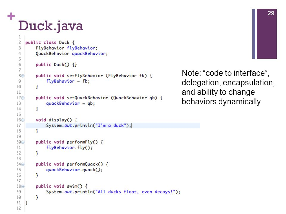 + Duck.java 29 Note: code to interface , delegation, encapsulation, and ability to change behaviors dynamically