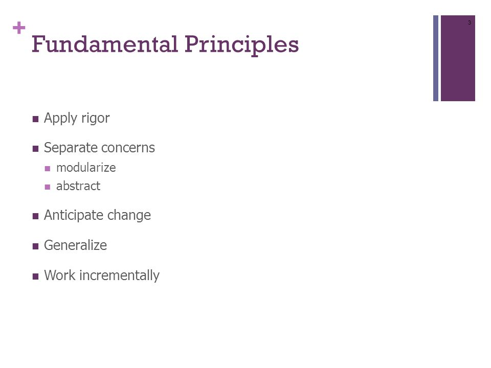 + Fundamental Principles Apply rigor Separate concerns modularize abstract Anticipate change Generalize Work incrementally 3