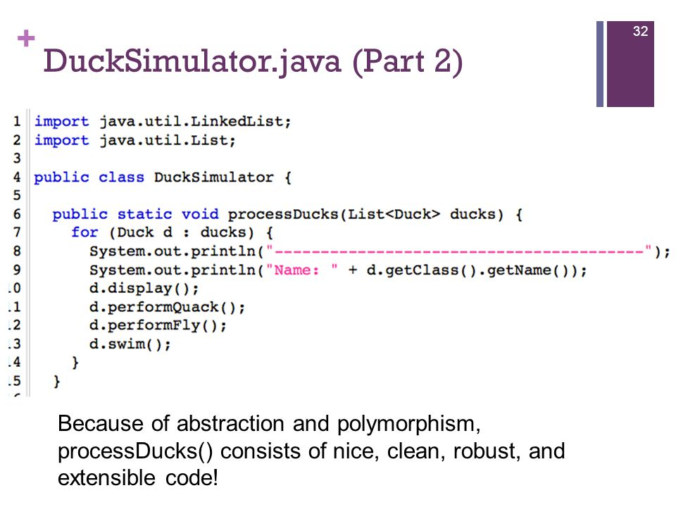 + DuckSimulator.java (Part 2) 32 Because of abstraction and polymorphism, processDucks() consists of nice, clean, robust, and extensible code!