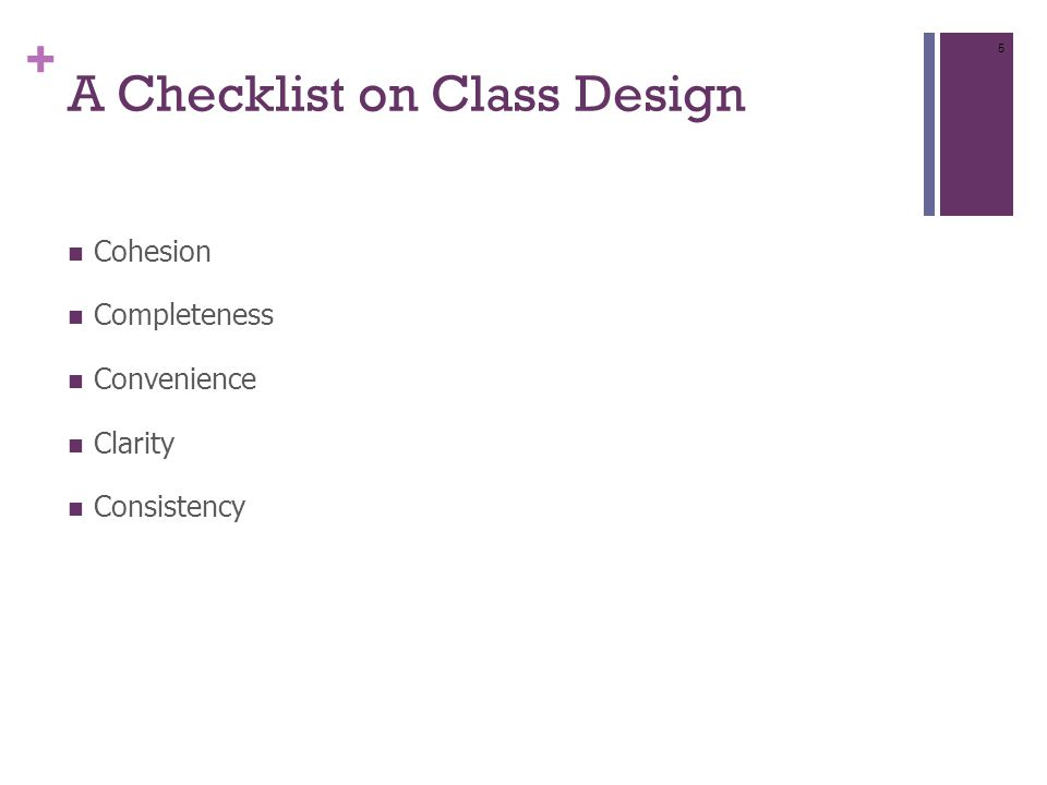 + A Checklist on Class Design Cohesion Completeness Convenience Clarity Consistency 5