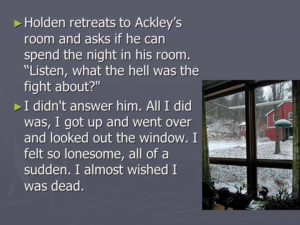 """► Holden retreats to Ackley's room and asks if he can spend the night in his room. """"Listen, what the hell was the fight about?"""