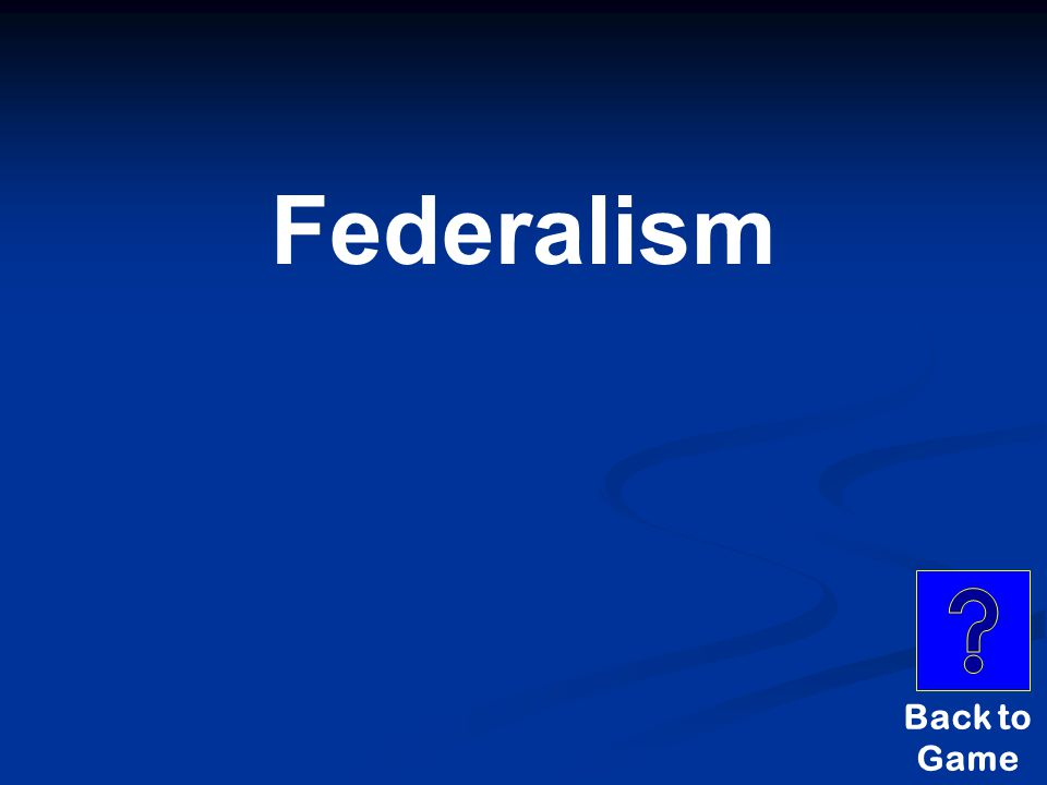 5-Principles of Government $600 POWER IS SHARED BETWEEN THE NATIONAL GOVERNMENT AND THE STATES.