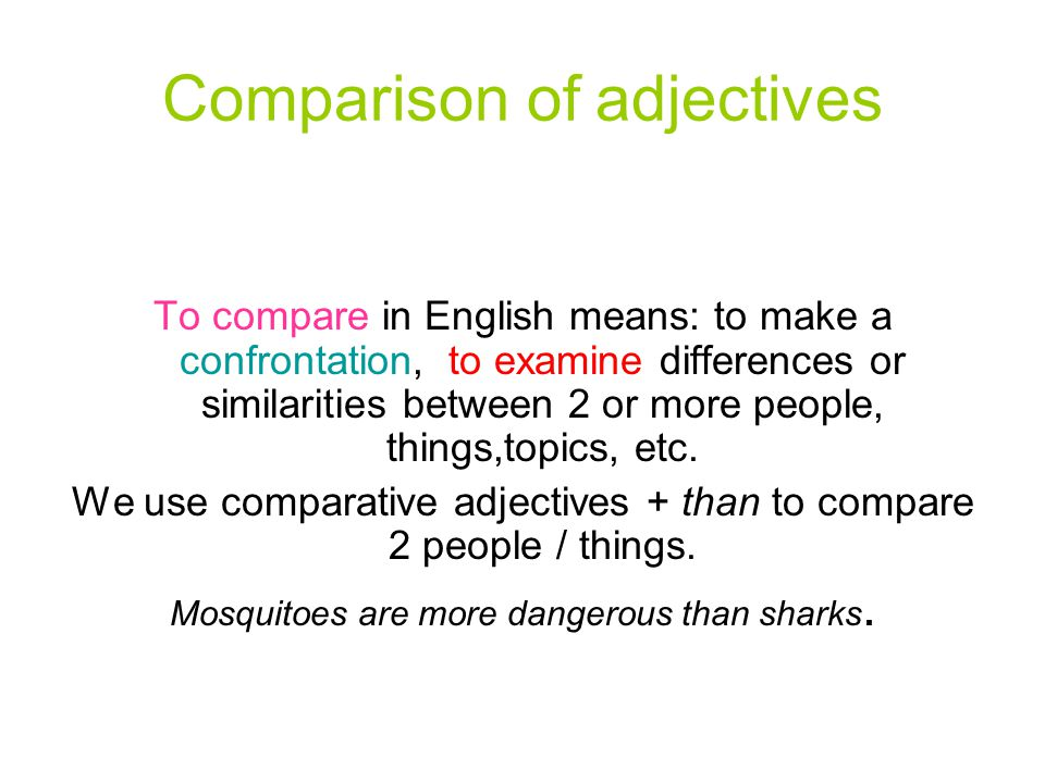 Comparison of adjectives To compare in English means: to make a confrontation, to examine differences or similarities between 2 or more people, things,topics, etc.