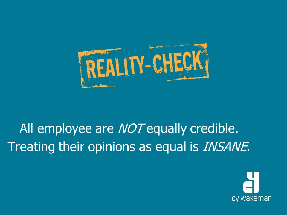 All employee are NOT equally credible. Treating their opinions as equal is INSANE.