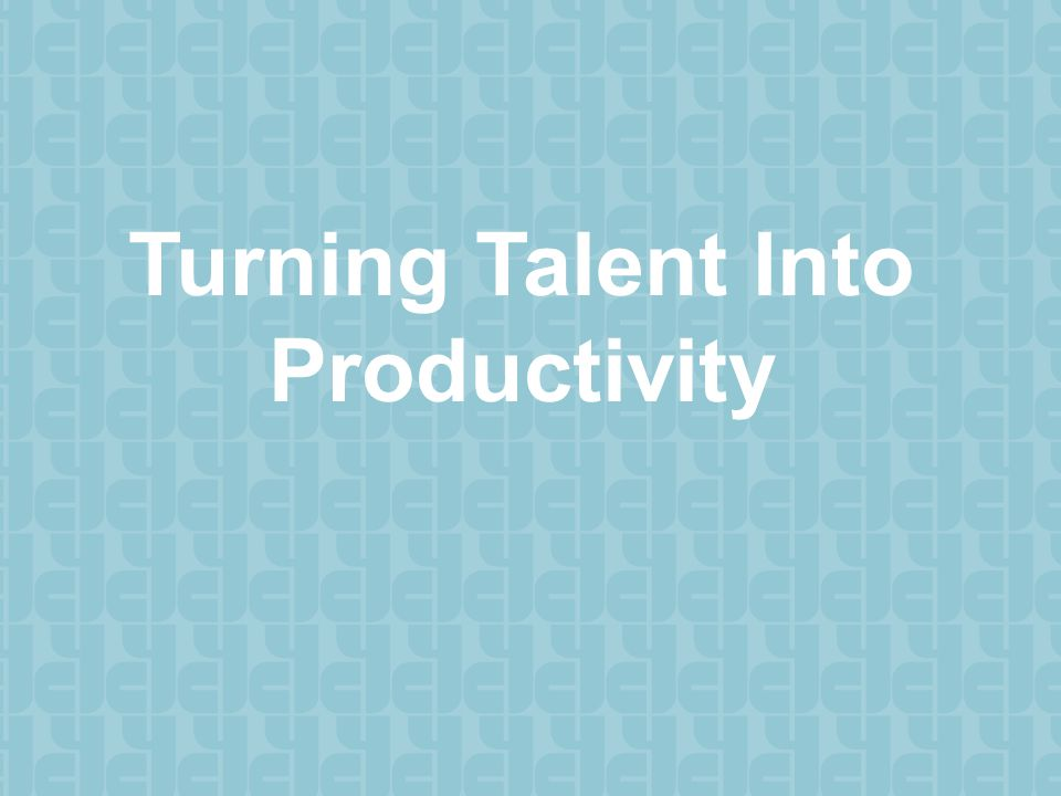 Turning Talent Into Productivity