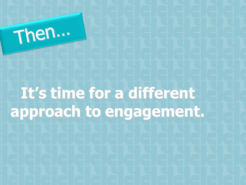 Then…Then… It's time for a different approach to engagement.