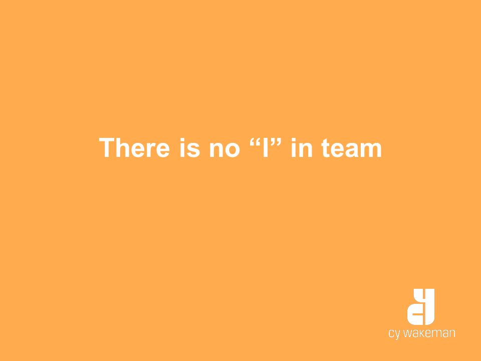 """There is no """"I"""" in team"""