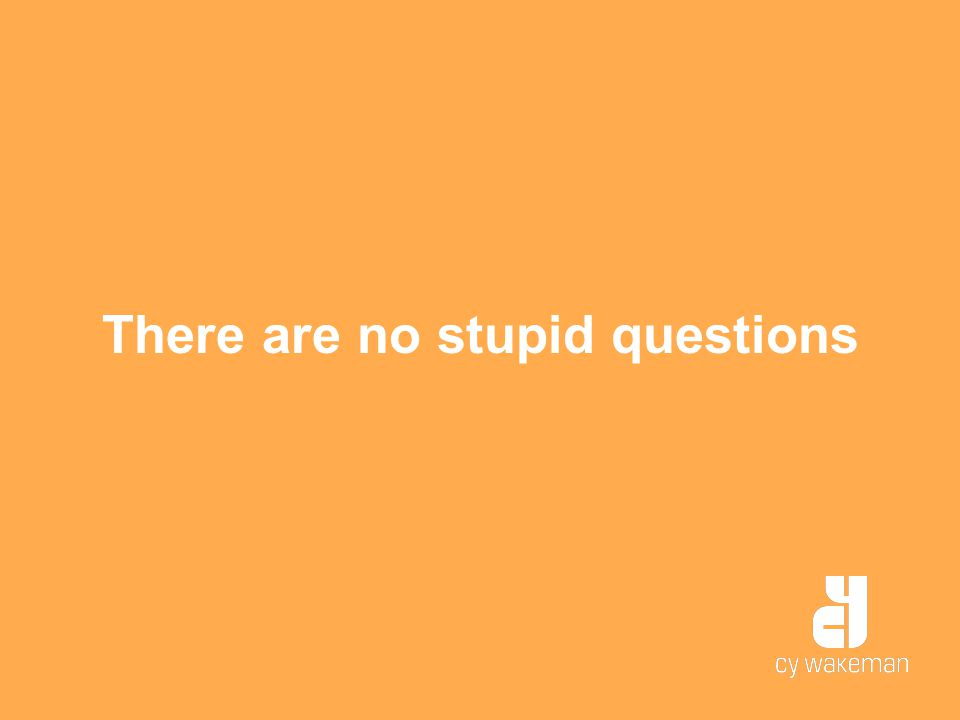 There are no stupid questions