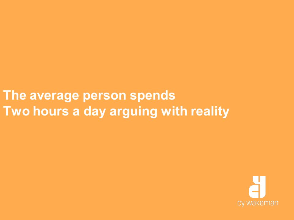 The average person spends Two hours a day arguing with reality