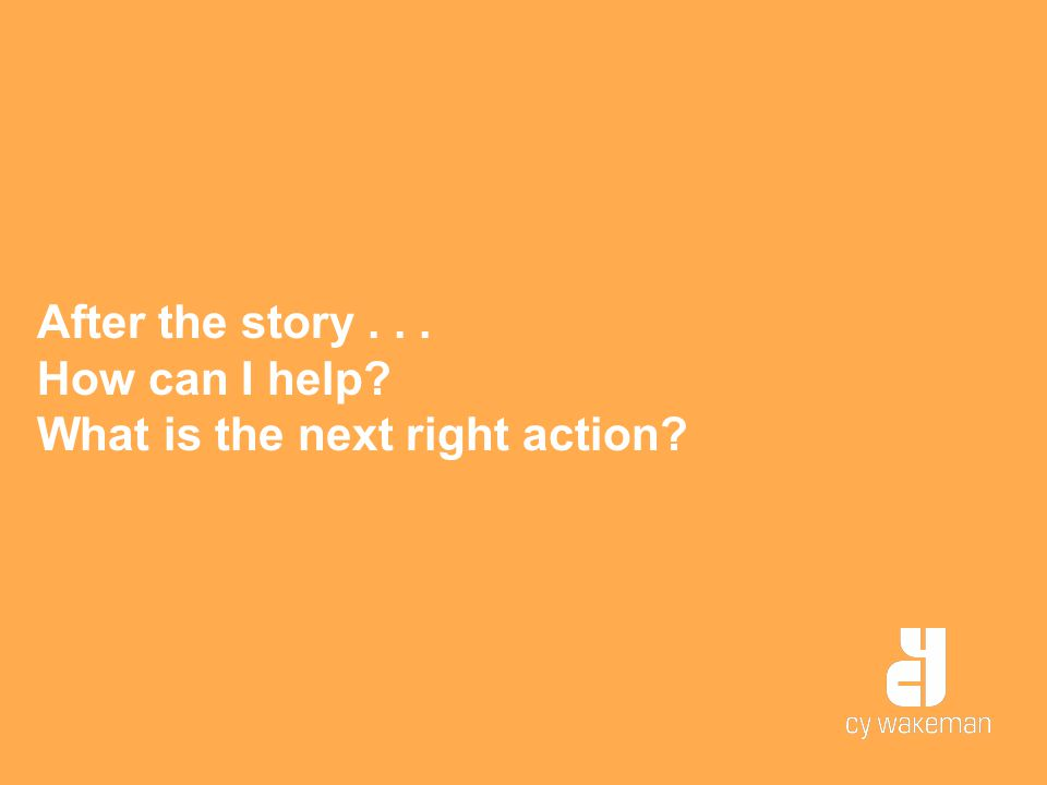 After the story... How can I help? What is the next right action?