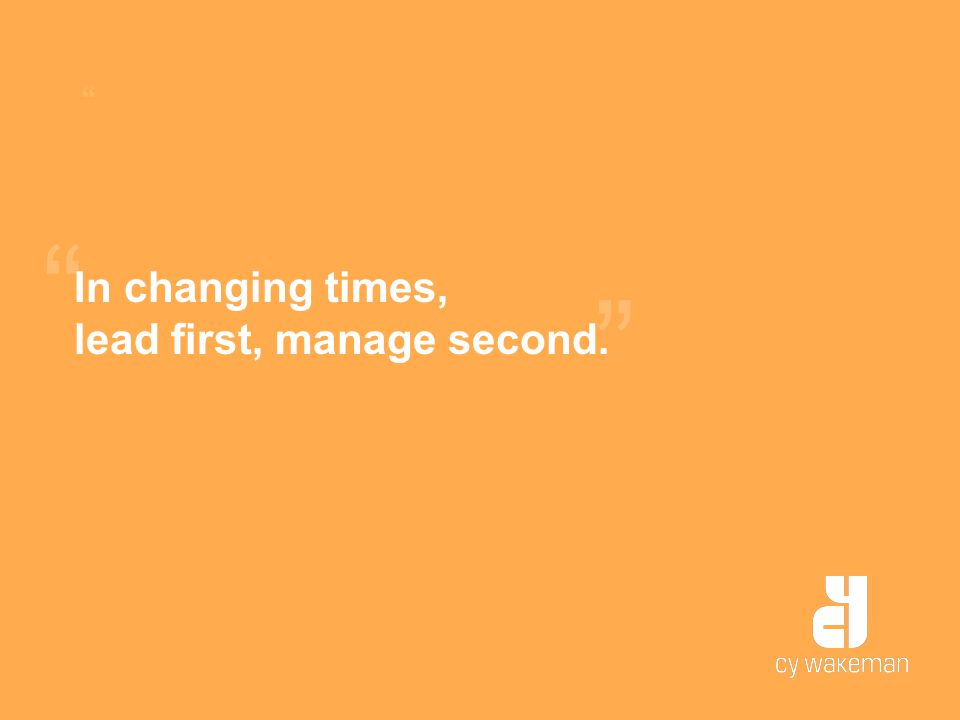 In changing times, lead first, manage second.