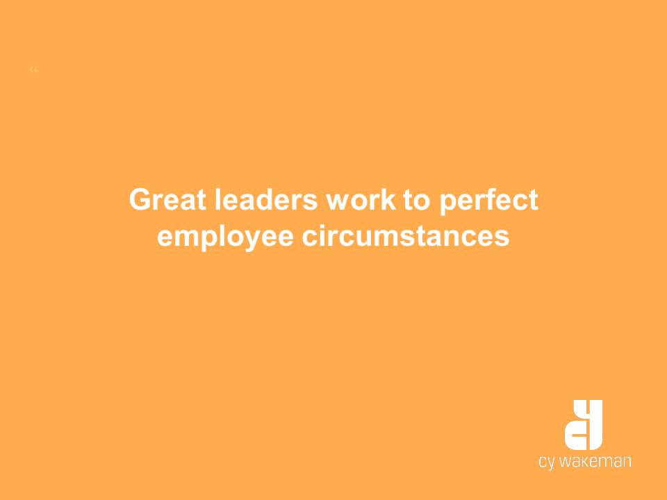 Great leaders work to perfect employee circumstances