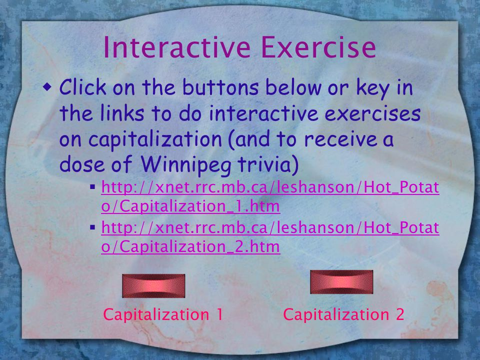 Interactive Exercise wClick on the buttons below or key in the links to do interactive exercises on capitalization (and to receive a dose of Winnipeg trivia)  http://xnet.rrc.mb.ca/leshanson/Hot_Potat o/Capitalization_1.htm http://xnet.rrc.mb.ca/leshanson/Hot_Potat o/Capitalization_1.htm  http://xnet.rrc.mb.ca/leshanson/Hot_Potat o/Capitalization_2.htm http://xnet.rrc.mb.ca/leshanson/Hot_Potat o/Capitalization_2.htm Capitalization 1Capitalization 2