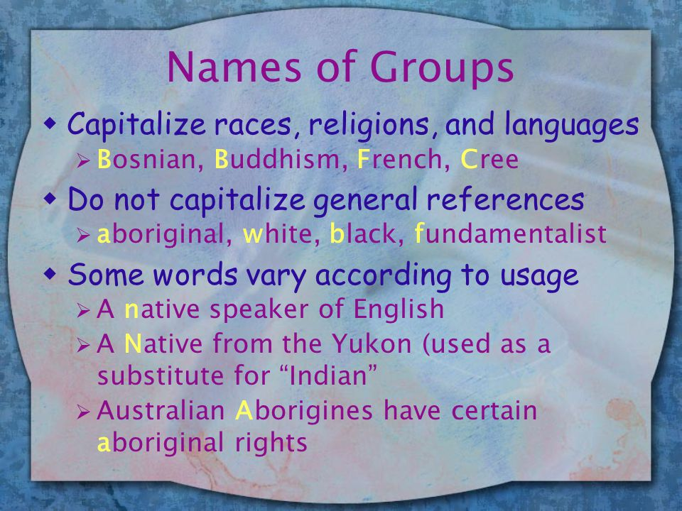 Names of Groups wCapitalize races, religions, and languages  Bosnian, Buddhism, French, Cree wDo not capitalize general references  aboriginal, white, black, fundamentalist wSome words vary according to usage  A native speaker of English  A Native from the Yukon (used as a substitute for Indian  Australian Aborigines have certain aboriginal rights