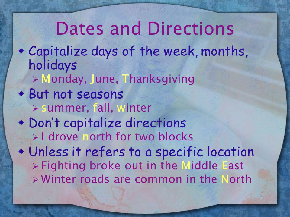 Dates and Directions wCapitalize days of the week, months, holidays  Monday, June, Thanksgiving wBut not seasons  summer, fall, winter wDon't capitalize directions  I drove north for two blocks wUnless it refers to a specific location  Fighting broke out in the Middle East  Winter roads are common in the North