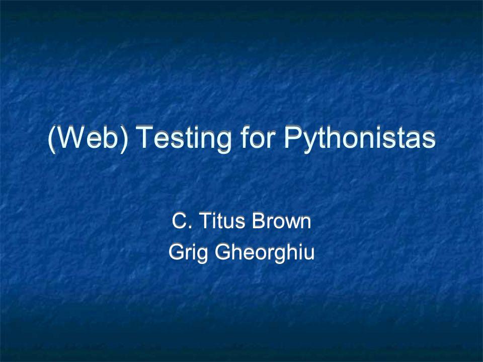 (Web) Testing for Pythonistas C. Titus Brown Grig Gheorghiu C. Titus Brown Grig Gheorghiu
