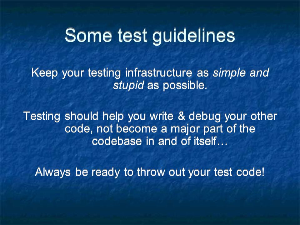 Some test guidelines Keep your testing infrastructure as simple and stupid as possible.