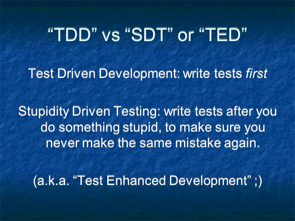 TDD vs SDT or TED Test Driven Development: write tests first Stupidity Driven Testing: write tests after you do something stupid, to make sure you never make the same mistake again.