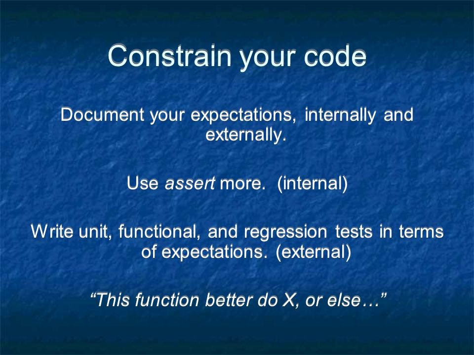 Constrain your code Document your expectations, internally and externally.