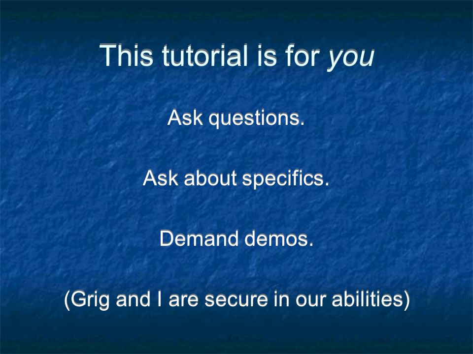 This tutorial is for you Ask questions. Ask about specifics.