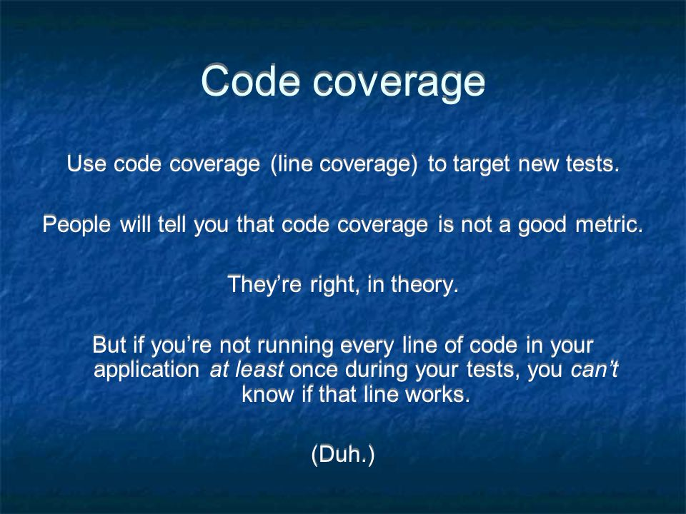 Code coverage Use code coverage (line coverage) to target new tests.
