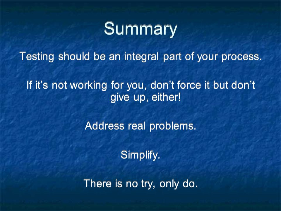 Summary Testing should be an integral part of your process.